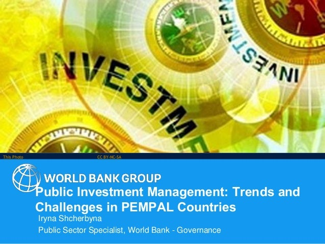 Public Investment Management: Trends and Challenges in PEMPAL Countries Iryna Shcherbyna Public Sector Specialist, World B...