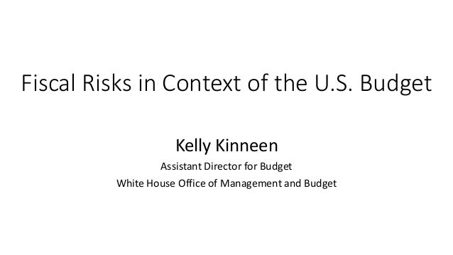 Fiscal Risks in Context of the U.S. Budget Kelly Kinneen Assistant Director for Budget White House Office of Management an...