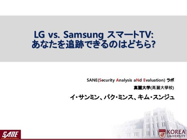 イ・サンミン、パク・ミンス、キム・スンジュ SANE(Security Analysis aNd Evaluation) ラボ 高麗大学(高麗大學校) LG vs. Samsung スマートTV: あなたを追跡できるのはどちら?