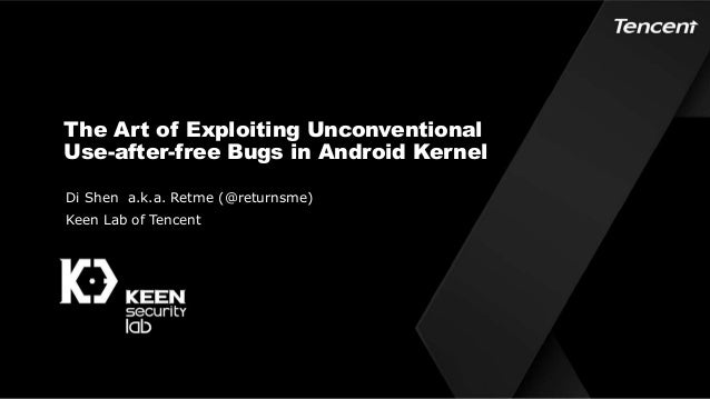 The Art of Exploiting Unconventional Use-after-free Bugs in Android Kernel Di Shen a.k.a. Retme (@returnsme) Keen Lab of T...