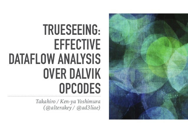 TRUESEEING: EFFECTIVE DATAFLOW ANALYSIS OVER DALVIK OPCODES Takahiro / Ken-ya Yoshimura (@alterakey / @ad3liae)