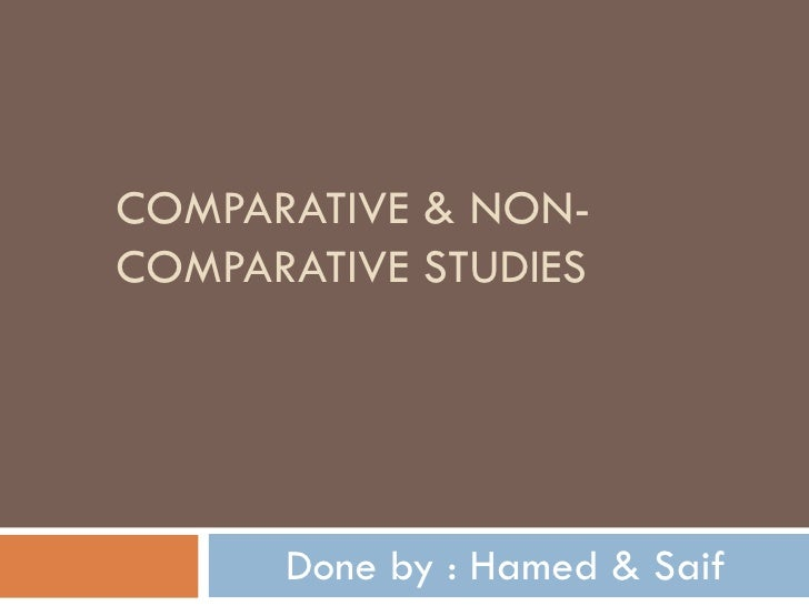 COMPARATIVE & NON-COMPARATIVE STUDIES Done by : Hamed & Saif