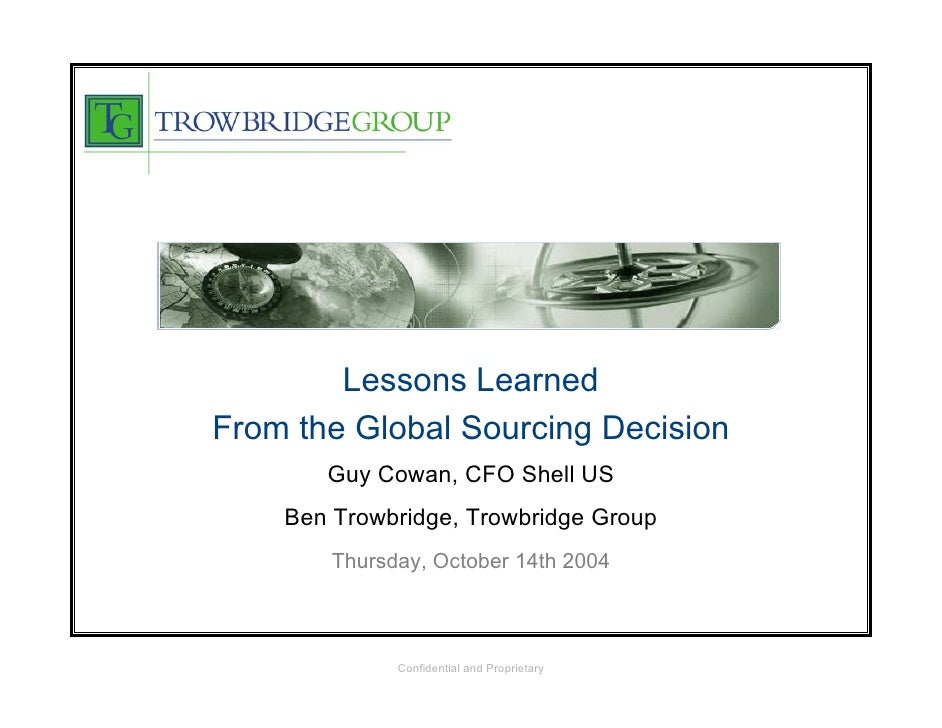 Lessons Learned From the Global Sourcing Decision        Guy Cowan, CFO Shell US     Ben Trowbridge, Trowbridge Group     ...