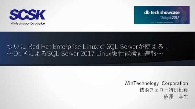 ついに Red Hat Enterprise Linuxで SQL Serverが使える! ~Dr. KによるSQL Server 2017 Linux版性能検証速報~ WinTechnology Corporation 技術フェロー特別役員 ...