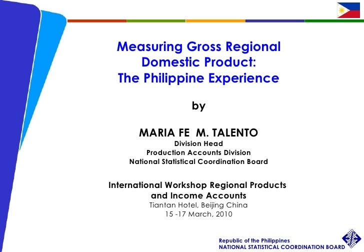 Measuring Gross Regional  Domestic Product: The Philippine Experience by MARIA FE  M. TALENTO Division Head Production Acc...