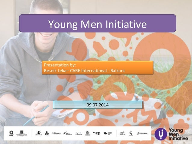 Young Men Initiative Presentation by: Besnik Leka– CARE International - Balkans 09.07.201409.07.2014