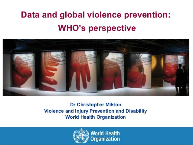 Data and global violence prevention: WHO's perspective Dr Christopher Mikton Violence and Injury Prevention and Disability...