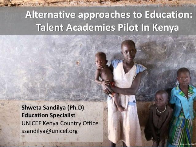 Alternative approaches to Education:  Talent Academies Pilot In Kenya  Shweta Sandilya (Ph.D)  Education Specialist  UNICE...