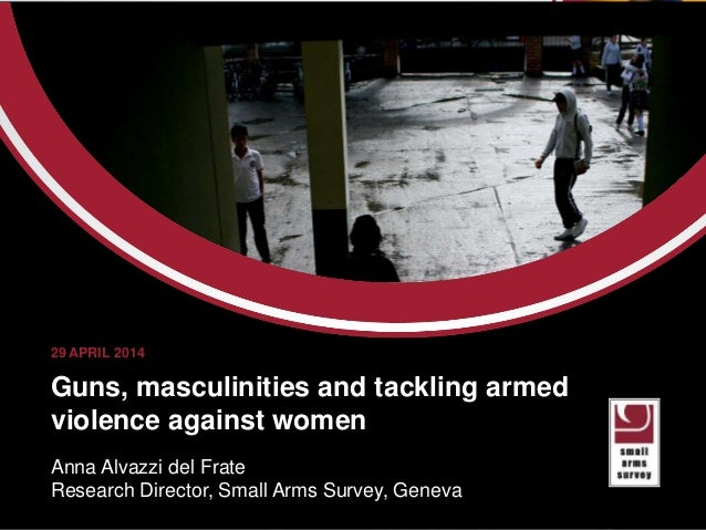 aaaaa Guns, masculinities and tackling armed violence against women Anna Alvazzi del Frate Research Director, Small Arms S...