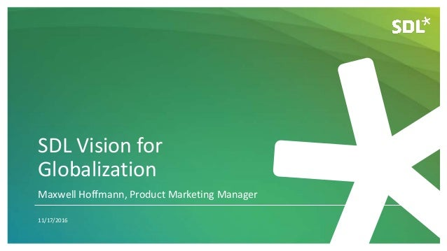 SDL Vision for Globalization 11/17/2016 Maxwell Hoffmann, Product Marketing Manager