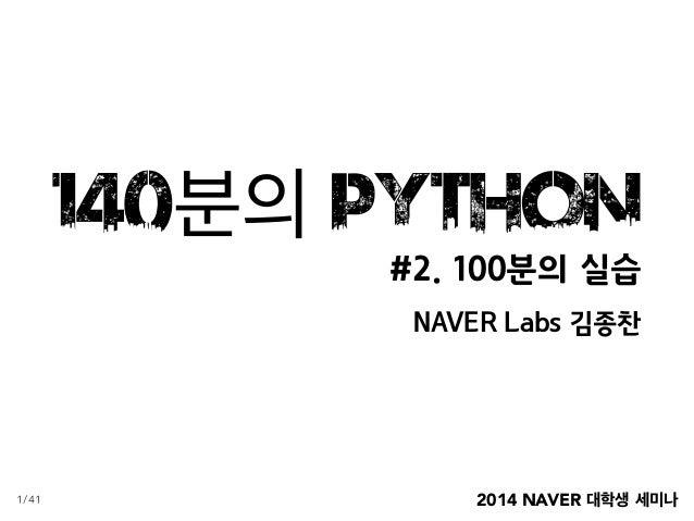 2014 NAVER 대학생 세미나 140분의 Python #2. 100분의 실습 NAVER Labs 김종찬 1/41