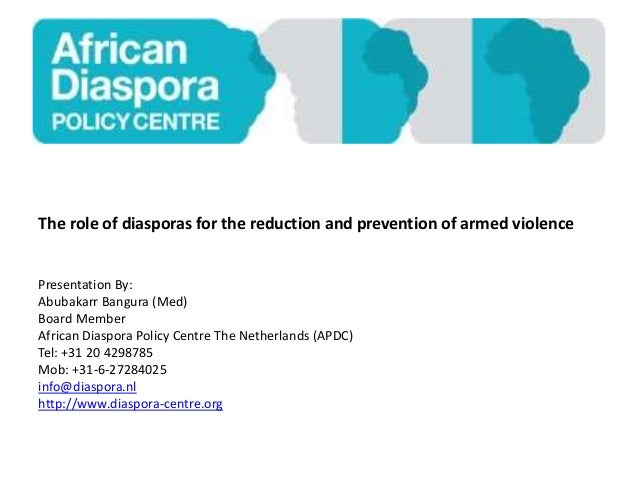 The role of diasporas for the reduction and prevention of armed violence Presentation By: Abubakarr Bangura (Med) Board Me...