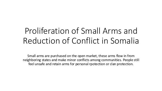 Proliferation of Small Arms and Reduction of Conflict in Somalia Small arms are purchased on the open market, these arms f...