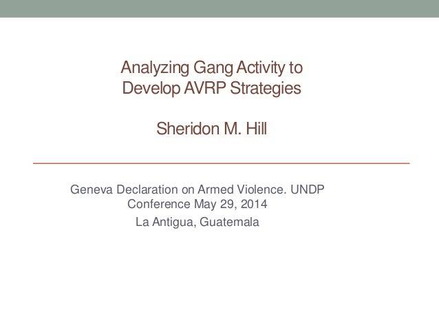 Analyzing Gang Activity to DevelopAVRP Strategies Sheridon M. Hill Geneva Declaration on Armed Violence. UNDP Conference M...