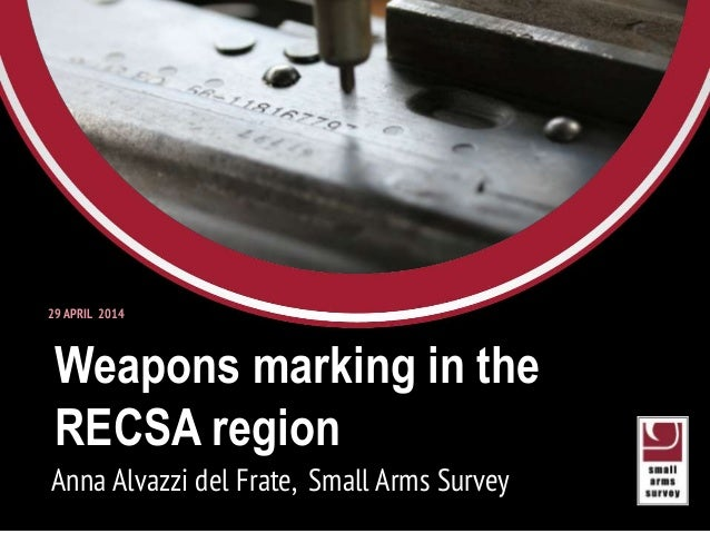 Weapons marking in the RECSA region Anna Alvazzi del Frate, Small Arms Survey 29 APRIL 2014