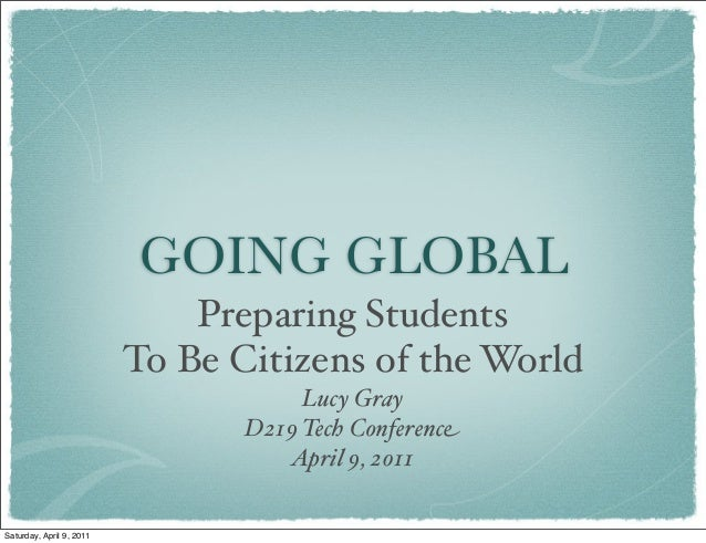 GOING GLOBAL Preparing Students To Be Citizens of the World Lucy Gray D219 Tech Conference April 9, 2011 Saturday, April 9...