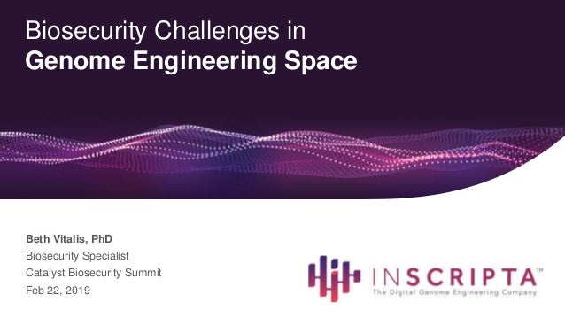 Biosecurity Challenges in Genome Engineering Space Beth Vitalis, PhD Biosecurity Specialist Catalyst Biosecurity Summit Fe...
