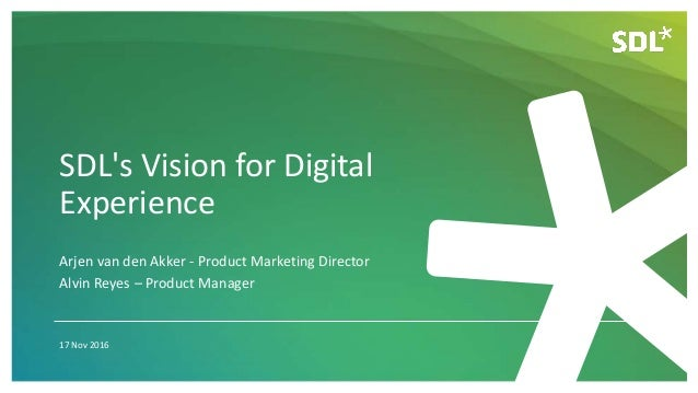SDL's Vision for Digital Experience 17 Nov 2016 Arjen van den Akker - Product Marketing Director Alvin Reyes – Product Man...