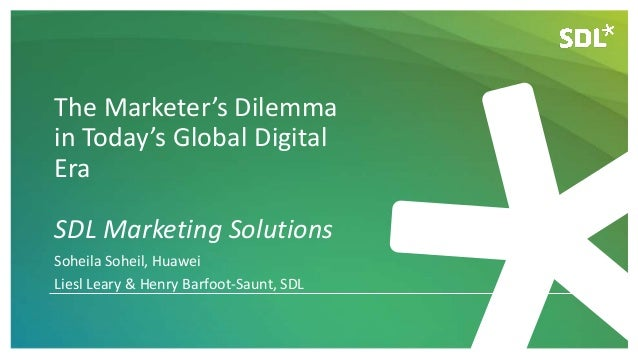 The Marketer's Dilemma in Today's Global Digital Era SDL Marketing Solutions Soheila Soheil, Huawei Liesl Leary & Henry Ba...
