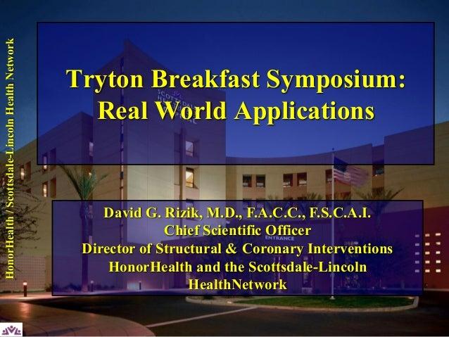 Scottsdale-LincolnHealthNetwork Tryton Breakfast Symposium: Real World Applications David G. Rizik, M.D., F.A.C.C., F.S.C....