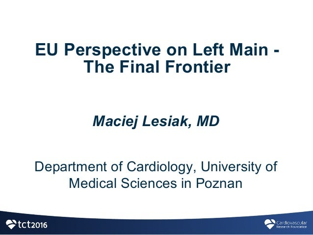 EU  Perspective  on  Left  Main  -­ The  Final  Frontier Maciej  Lesiak,  MD Department  of  Cardiology,  University  of  ...