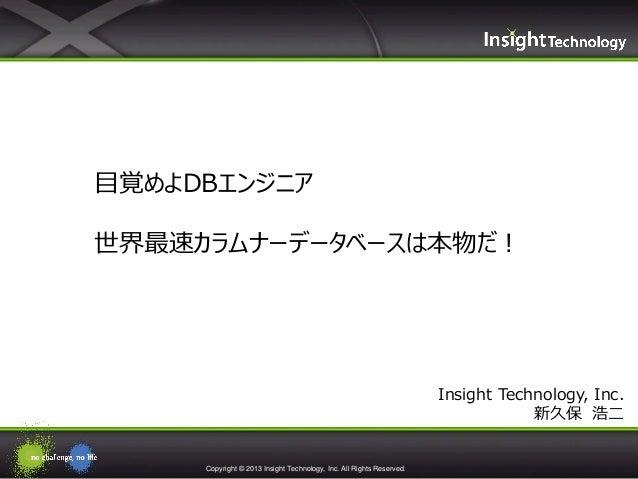 Copyright © 2013 Insight Technology, Inc. All Rights Reserved.Insight Technology, Inc.新久保 浩二目覚めよDBエンジニア世界最速カラムナーデータベースは本物だ!