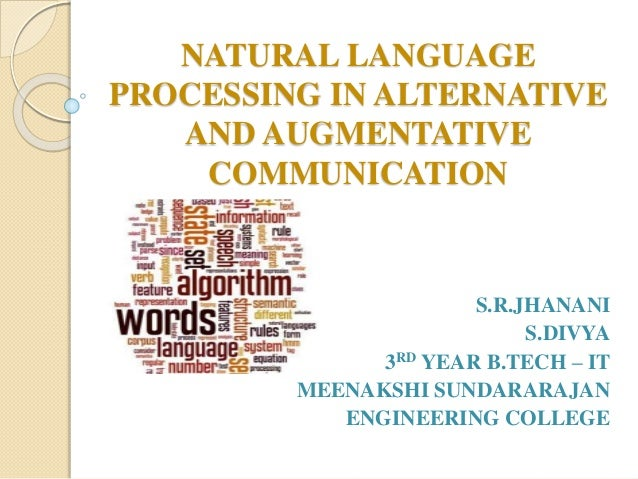 NATURAL LANGUAGE PROCESSING IN ALTERNATIVE AND AUGMENTATIVE COMMUNICATION S.R.JHANANI S.DIVYA 3RD YEAR B.TECH – IT MEENAKS...