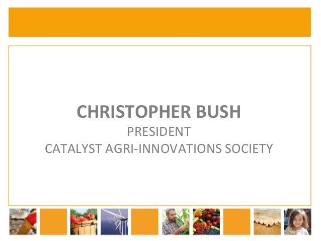 CHRISTOPHER  BUSH  PRESIDENT  CATALYST  AGRI-‐INNOVATIONS  SOCIETY