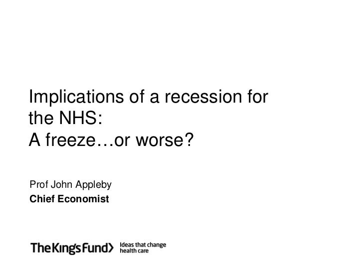 Implications of a recession for the NHS: A freeze…or worse?  Prof John Appleby Chief Economist