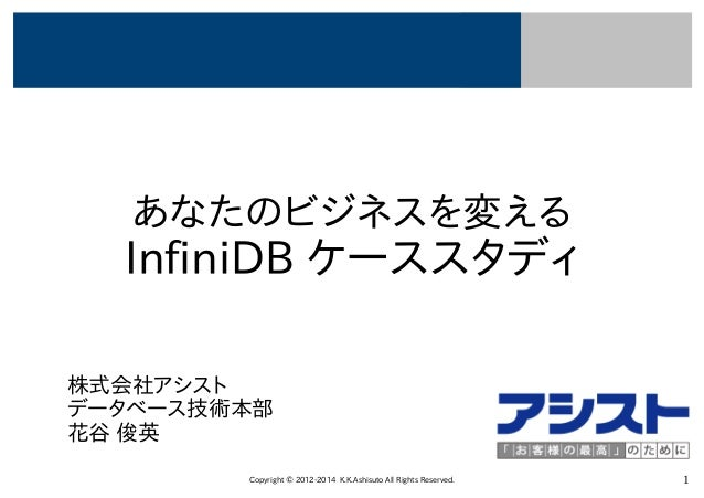 Copyright © 2012-2014 K.K.Ashisuto All Rights Reserved. 1 あなたのビジネスを変える InfiniDB ケーススタディ 株式会社アシスト データベース技術本部 花谷 俊英