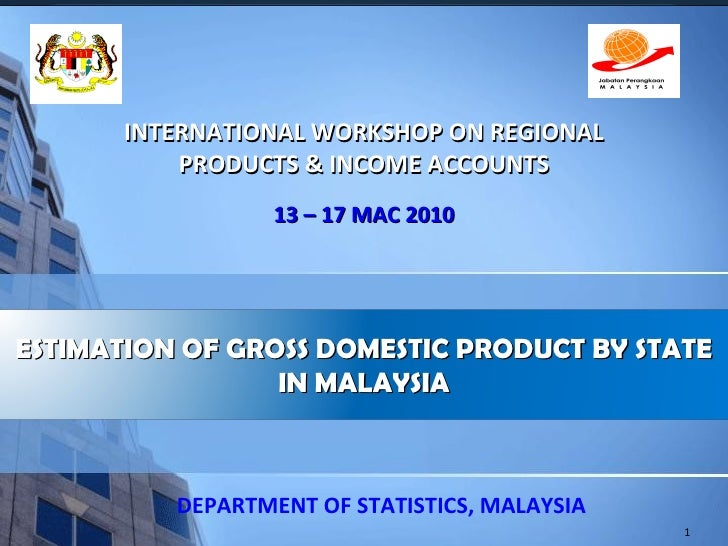 INTERNATIONAL WORKSHOP ON REGIONAL PRODUCTS & INCOME ACCOUNTS 13 – 17 MAC 2010 DEPARTMENT OF STATISTICS, MALAYSIA ESTIMATI...