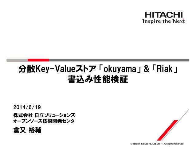 © Hitachi Solutions, Ltd. 2014. All rights reserved. 分散Key-Valueストア 「okuyama」 & 「Riak」 書込み性能検証 株式会社 日立ソリューションズ オープンソース技術開発...
