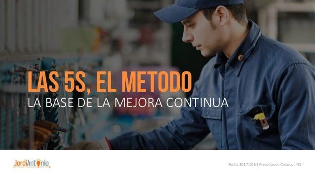 LAS 5S, EL METODO LA BASE DE LA MEJORA CONTINUA Fecha: 20171015 | Presentación Comercial 5S