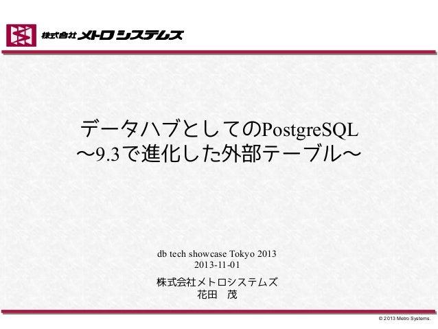 データハブとしてのPostgreSQL ~9.3で進化した外部テーブル~  db tech showcase Tokyo 2013 2013-11-01 株式会社メトロシステムズ 花田 茂 © 2013 Metro Systems.