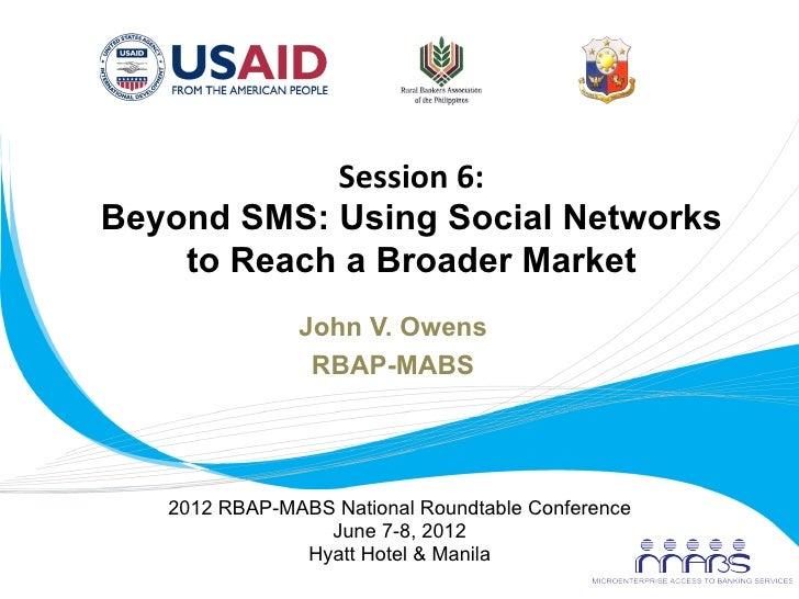 Session 6:        Beyond SMS: Using Social Networks           to Reach a Broader Market                       John V...