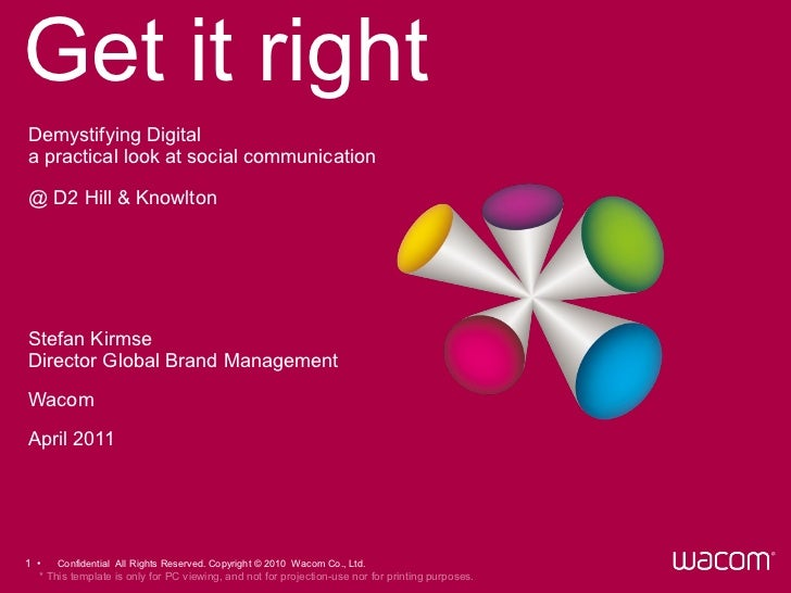 Get it right Stefan Kirmse Director Global Brand Management Wacom April 2011 Demystifying Digital a practical look at soci...