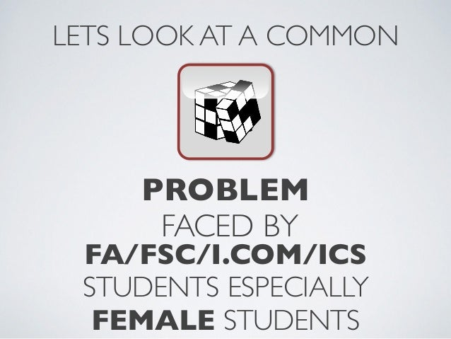 PROBLEMFACED BYLETS LOOK AT A COMMONFA/FSC/I.COM/ICSSTUDENTS ESPECIALLY FEMALE STUDENTS