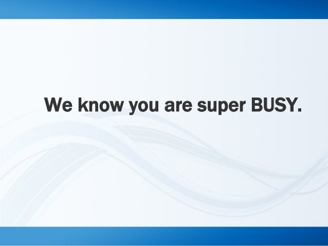 We know you are super BUSY.