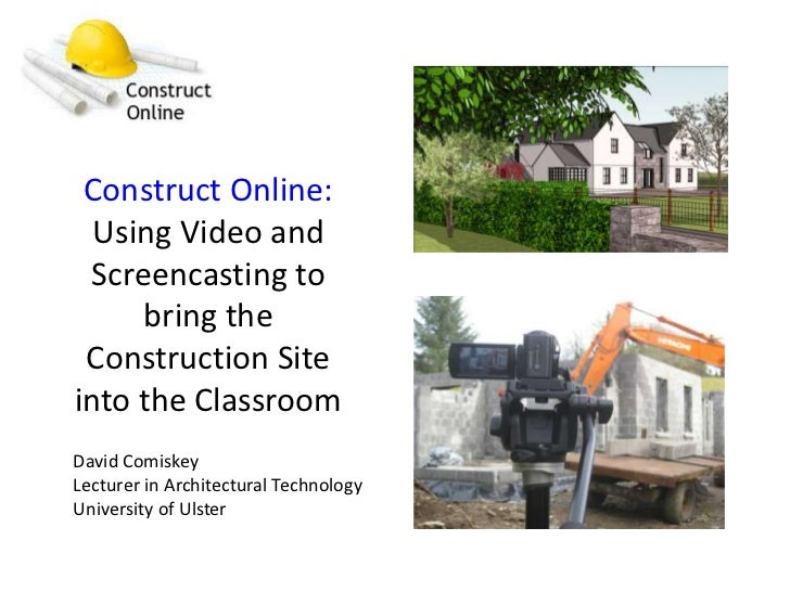 Construct Online: Using Video and Screencasting to bring the Construction Site into the Classroom<br />David Comiskey<br /...