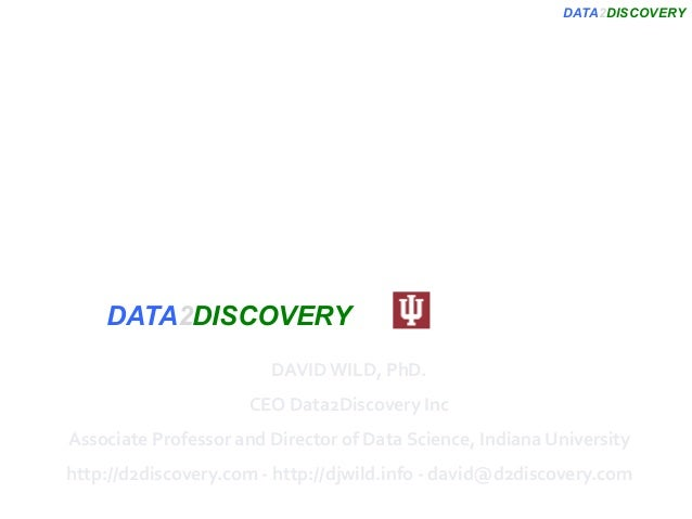 DATA2DISCOVERY OpenPHACTS: Maximizing Impact for Pharmaceutical Applications DAVIDWILD,PhD. CEOData2DiscoveryInc A...