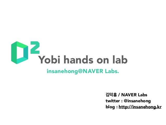 insanehong@NAVER Labs. 김덕홍 / NAVER Labs twitter : @insanehong blog : http://insanehong.kr Yobi hands on lab