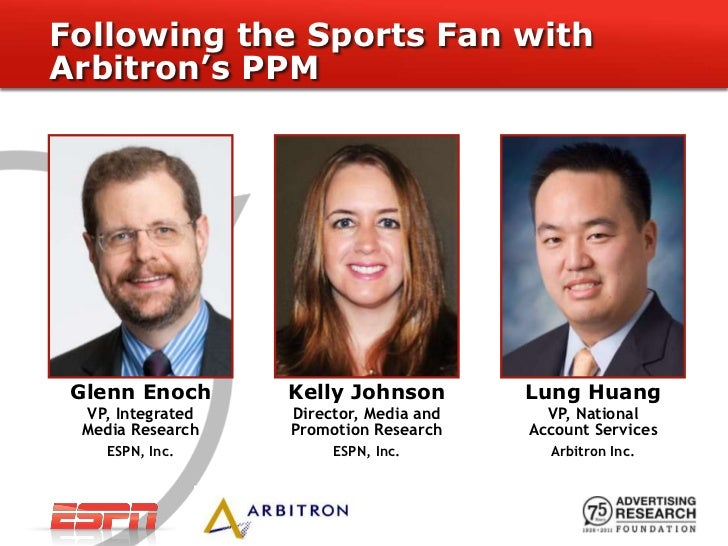 Following the Sports Fan withArbitron's PPM Glenn Enoch      Kelly Johnson         Lung Huang VP, Integrated   Director, M...