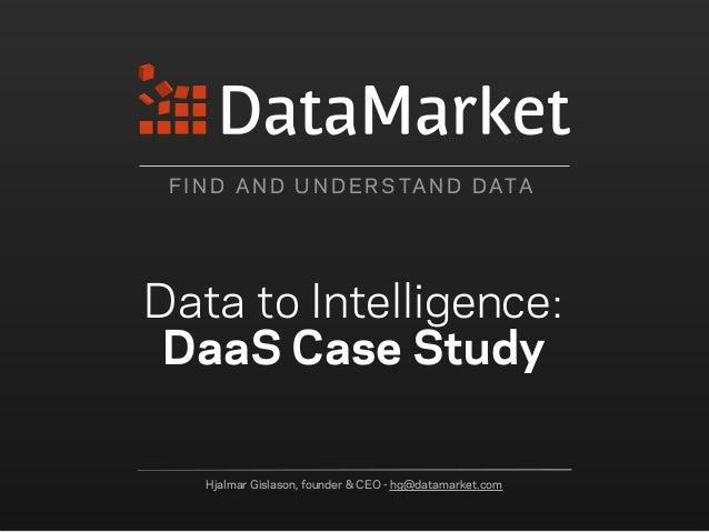 F I N D A N D U N D E R S TA N D DATA Data to Intelligence: DaaS Case Study Hjalmar Gislason, founder & CEO - hg@datamarke...