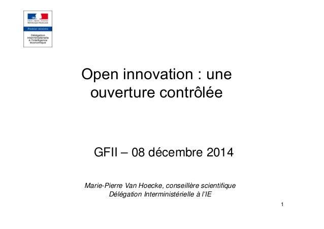 1 Open innovation : une ouverture contrôlée GFII – 08 décembre 2014 Marie-Pierre Van Hoecke, conseillère scientifique Délé...