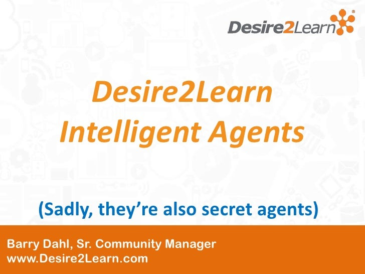 Desire2Learn        Intelligent Agents    (Sadly, they're also secret agents)Barry Dahl, Sr. Community Managerwww.Desire2L...