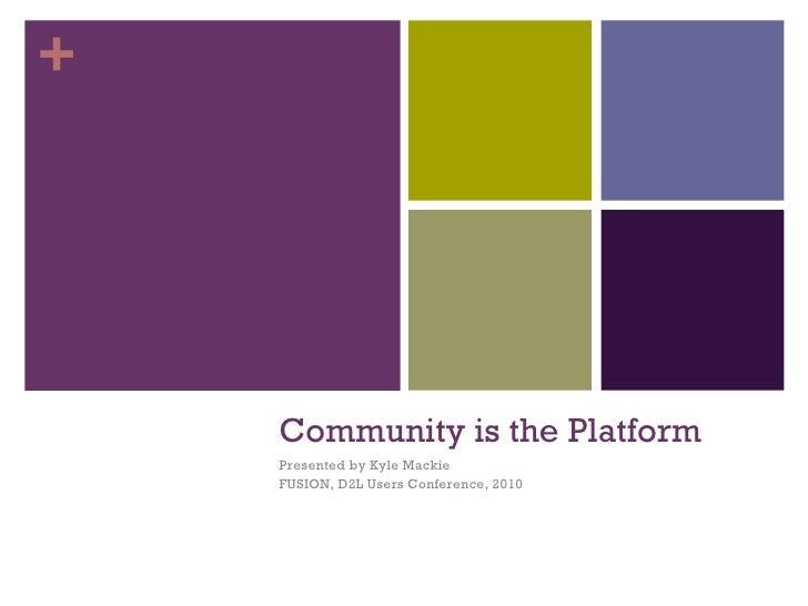 Community is the Platform <ul><li>Presented by Kyle Mackie </li></ul><ul><li>FUSION, D2L Users Conference, 2010 </li></ul>+
