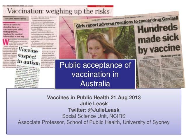 Vaccines in Public Health 21 Aug 2013 Julie Leask Twitter: @JulieLeask Social Science Unit, NCIRS Associate Professor, Sch...