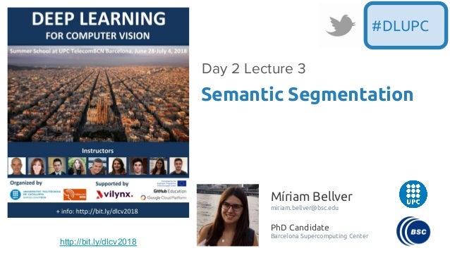 Míriam Bellver miriam.bellver@bsc.edu PhD Candidate Barcelona Supercomputing Center Semantic Segmentation Day 2 Lecture 3 ...