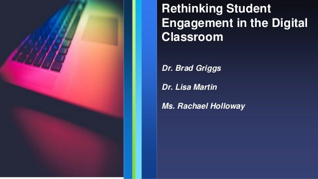 Rethinking Student Engagement in the Digital Classroom Dr. Brad Griggs Dr. Lisa Martin Ms. Rachael Holloway