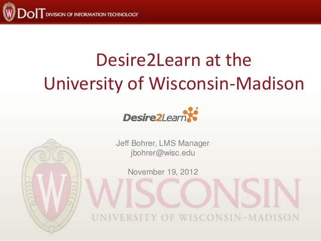 Desire2Learn at the University of Wisconsin-Madison Jeff Bohrer, LMS Manager jbohrer@wisc.edu November 19, 2012